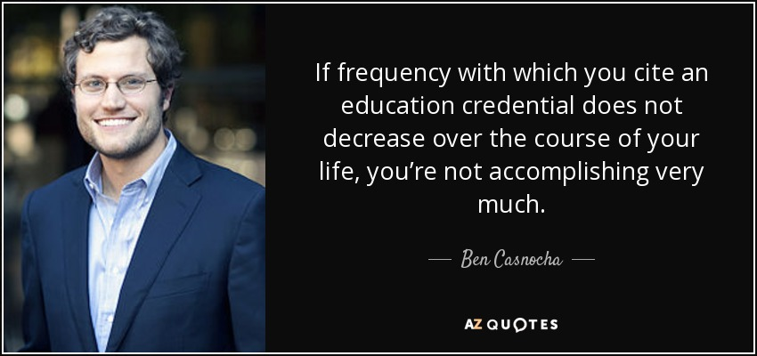 If frequency with which you cite an education credential does not decrease over the course of your life, you're not accomplishing very much. - Ben Casnocha