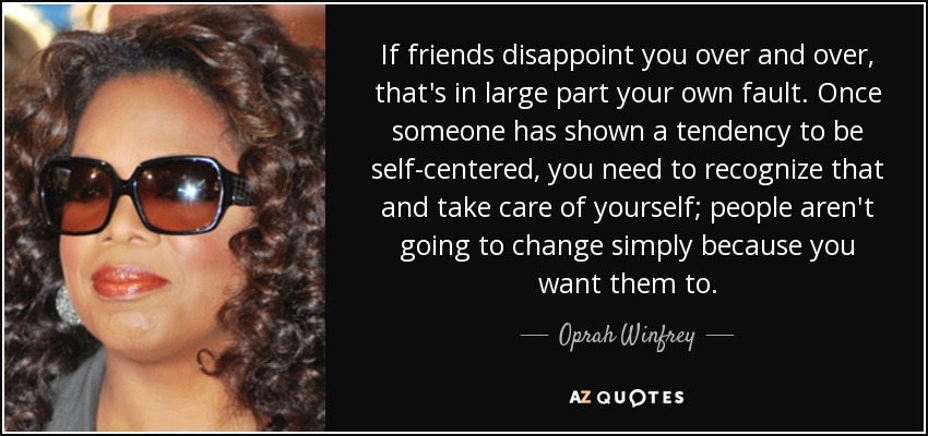 If friends disappoint you over and over, that's in large part your own fault. Once someone has shown a tendency to be self-centered, you need to recognize that and take care of yourself; people aren't going to change simply because you want them to. - Oprah Winfrey