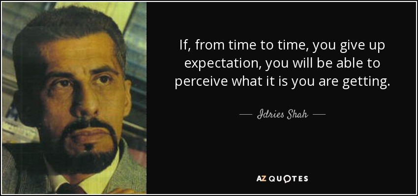 If, from time to time, you give up expectation, you will be able to perceive what it is you are getting. - Idries Shah