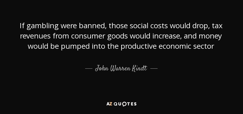 If gambling were banned, those social costs would drop, tax revenues from consumer goods would increase, and money would be pumped into the productive economic sector - John Warren Kindt