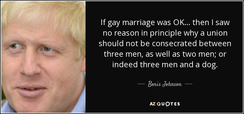 If gay marriage was OK ... then I saw no reason in principle why a union should not be consecrated between three men, as well as two men; or indeed three men and a dog. - Boris Johnson