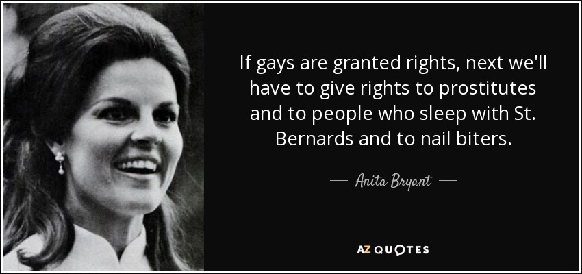 If gays are granted rights, next we'll have to give rights to prostitutes and to people who sleep with St. Bernards and to nail biters. - Anita Bryant