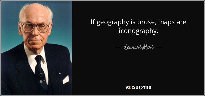 If geography is prose, maps are iconography. - Lennart Meri