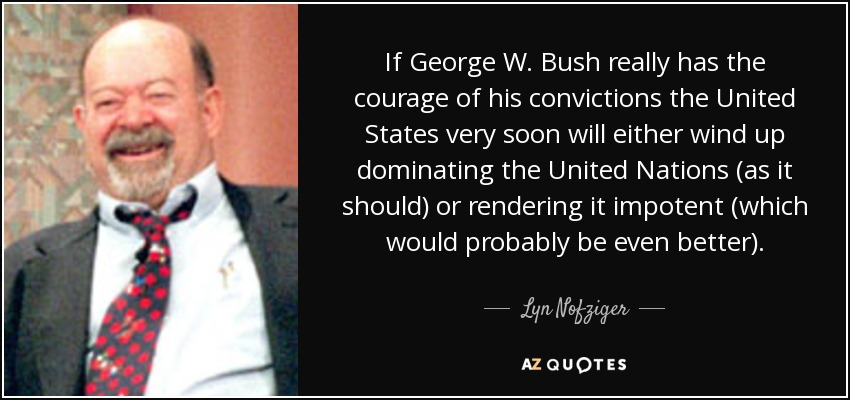 If George W. Bush really has the courage of his convictions the United States very soon will either wind up dominating the United Nations (as it should) or rendering it impotent (which would probably be even better). - Lyn Nofziger