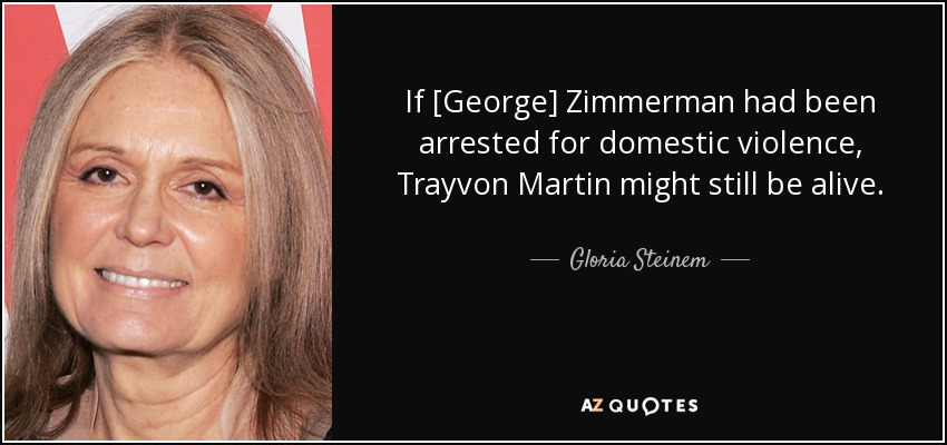 If [George] Zimmerman had been arrested for domestic violence, Trayvon Martin might still be alive. - Gloria Steinem