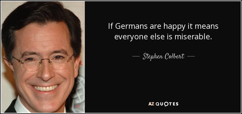 If Germans are happy it means everyone else is miserable. - Stephen Colbert