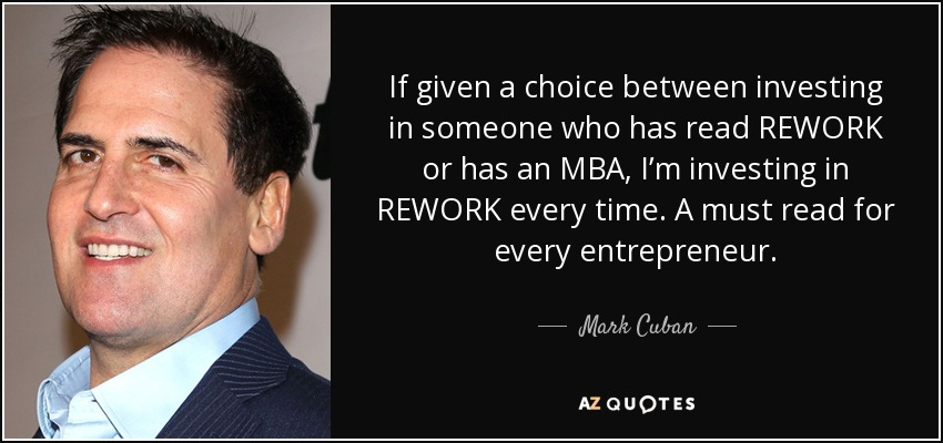 If given a choice between investing in someone who has read REWORK or has an MBA, I'm investing in REWORK every time. A must read for every entrepreneur. - Mark Cuban