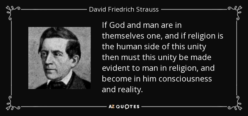 If God and man are in themselves one, and if religion is the human side of this unity then must this unity be made evident to man in religion, and become in him consciousness and reality. - David Friedrich Strauss