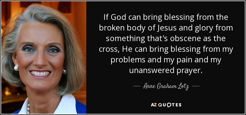 If God can bring blessing from the broken body of Jesus and glory from something that's obscene as the cross, He can bring blessing from my problems and my pain and my unanswered prayer. - Anne Graham Lotz
