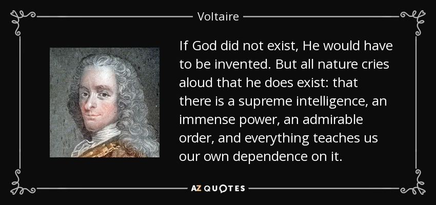 If God did not exist, He would have to be invented. But all nature cries aloud that he does exist: that there is a supreme intelligence, an immense power, an admirable order, and everything teaches us our own dependence on it. - Voltaire