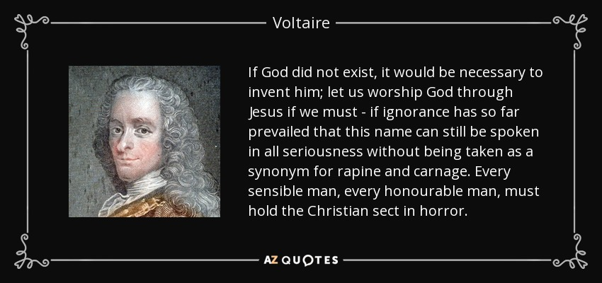 If God did not exist, it would be necessary to invent him; let us worship God through Jesus if we must - if ignorance has so far prevailed that this name can still be spoken in all seriousness without being taken as a synonym for rapine and carnage. Every sensible man, every honourable man, must hold the Christian sect in horror. - Voltaire