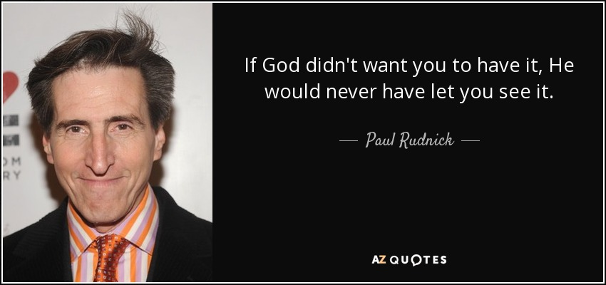If God didn't want you to have it, He would never have let you see it. - Paul Rudnick