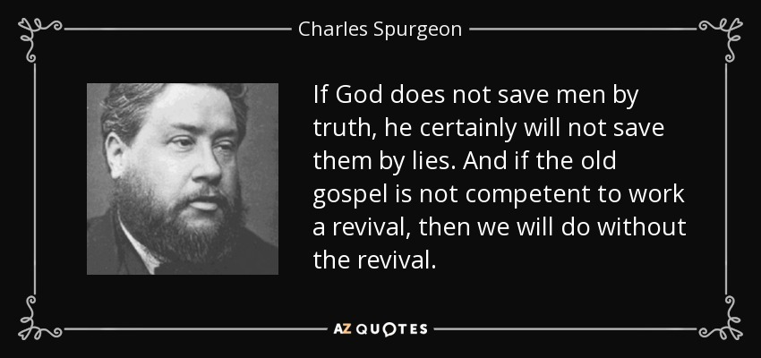 If God does not save men by truth, he certainly will not save them by lies. And if the old gospel is not competent to work a revival, then we will do without the revival. - Charles Spurgeon