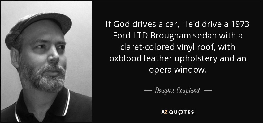 If God drives a car, He'd drive a 1973 Ford LTD Brougham sedan with a claret-colored vinyl roof, with oxblood leather upholstery and an opera window. - Douglas Coupland