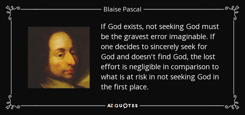 If God exists, not seeking God must be the gravest error imaginable. If one decides to sincerely seek for God and doesn't find God, the lost effort is negligible in comparison to what is at risk in not seeking God in the first place. - Blaise Pascal