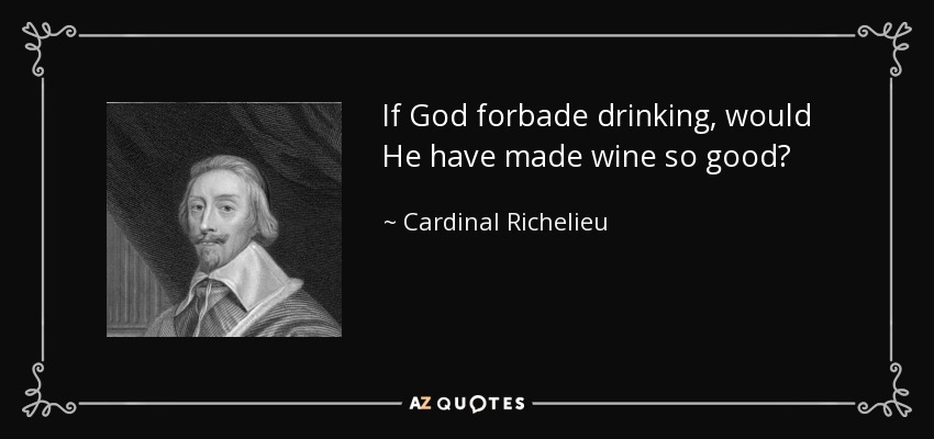 If God forbade drinking, would He have made wine so good? - Cardinal Richelieu