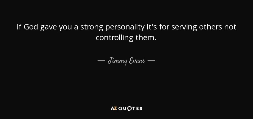 If God gave you a strong personality it's for serving others not controlling them. - Jimmy Evans