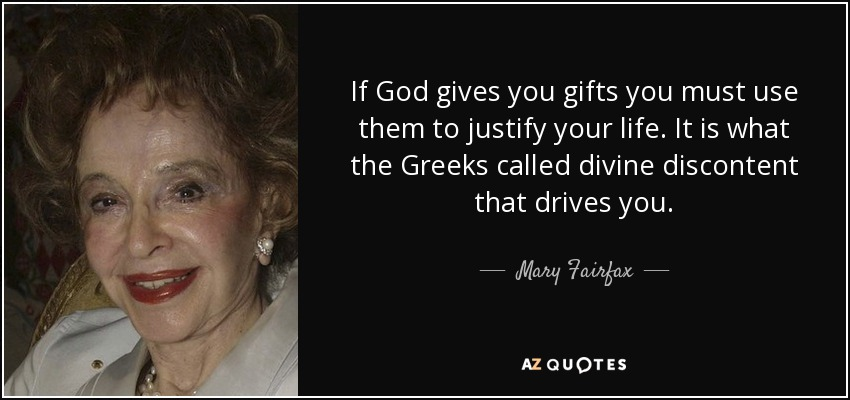 If God gives you gifts you must use them to justify your life. It is what the Greeks called divine discontent that drives you. - Mary Fairfax