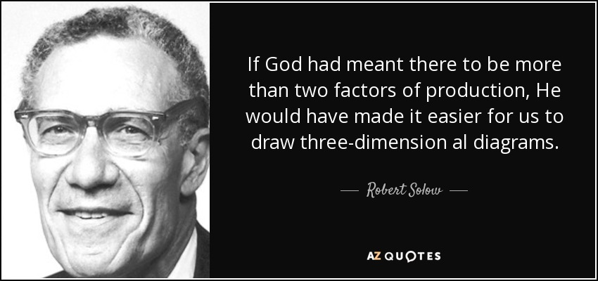 If God had meant there to be more than two factors of production, He would have made it easier for us to draw three-dimension al diagrams. - Robert Solow