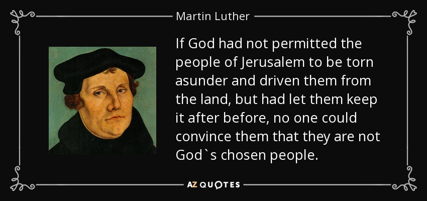 If God had not permitted the people of Jerusalem to be torn asunder and driven them from the land, but had let them keep it after before, no one could convince them that they are not God`s chosen people. - Martin Luther