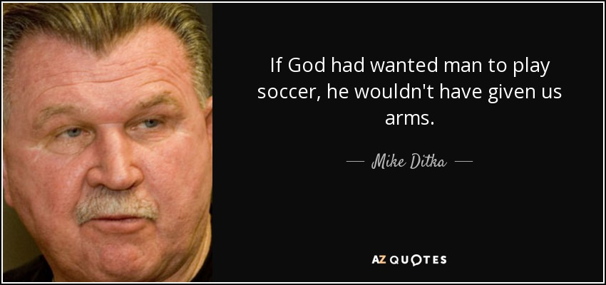 If God had wanted man to play soccer, he wouldn't have given us arms. - Mike Ditka