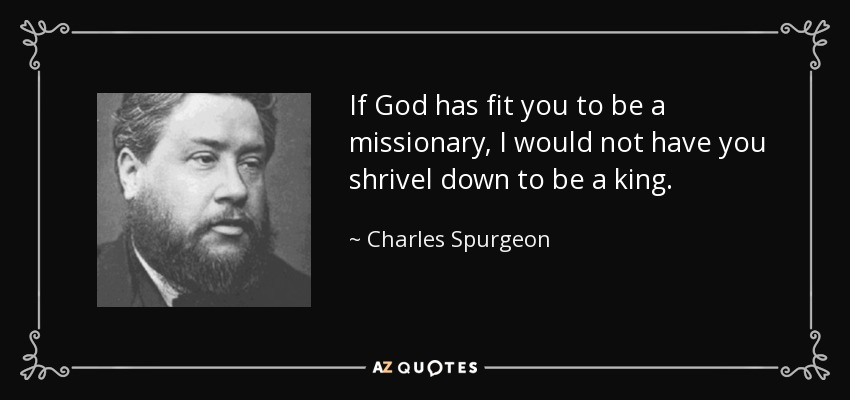 If God has fit you to be a missionary, I would not have you shrivel down to be a king. - Charles Spurgeon