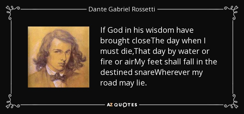 If God in his wisdom have brought closeThe day when I must die,That day by water or fire or airMy feet shall fall in the destined snareWherever my road may lie. - Dante Gabriel Rossetti