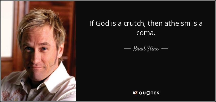 If God is a crutch, then atheism is a coma. - Brad Stine