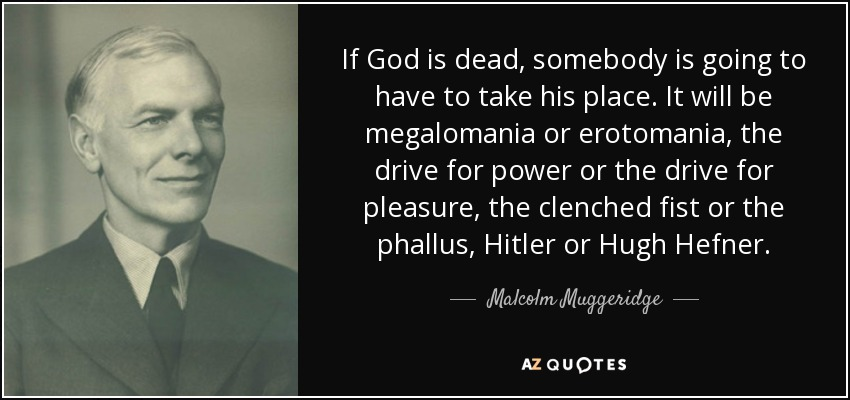 If God is dead, somebody is going to have to take his place. It will be megalomania or erotomania, the drive for power or the drive for pleasure, the clenched fist or the phallus, Hitler or Hugh Hefner. - Malcolm Muggeridge
