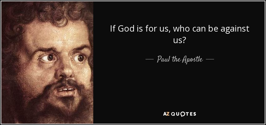 If God is for us, who can be against us? - Paul the Apostle