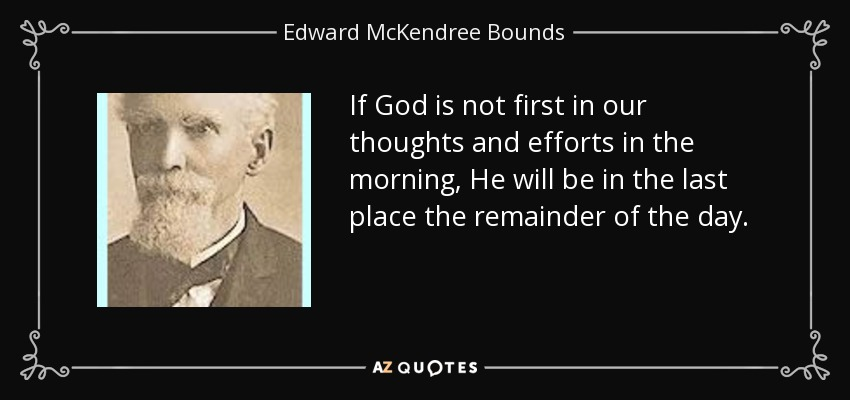 If God is not first in our thoughts and efforts in the morning, He will be in the last place the remainder of the day. - Edward McKendree Bounds