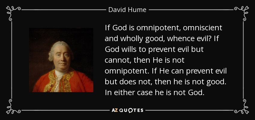 If God is omnipotent, omniscient and wholly good, whence evil? If God wills to prevent evil but cannot, then He is not omnipotent. If He can prevent evil but does not, then he is not good. In either case he is not God. - David Hume