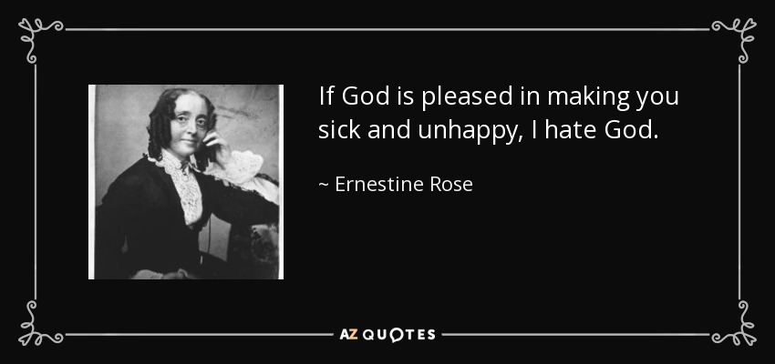 If God is pleased in making you sick and unhappy, I hate God. - Ernestine Rose
