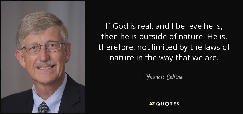 If God is real, and I believe he is, then he is outside of nature. He is, therefore, not limited by the laws of nature in the way that we are. - Francis Collins