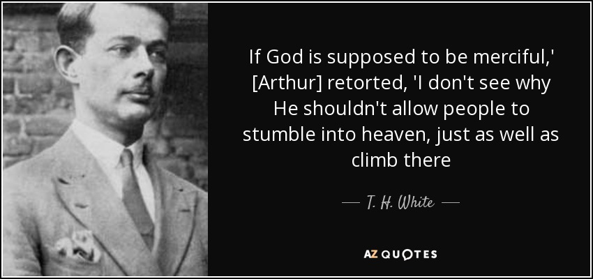 If God is supposed to be merciful,' [Arthur] retorted, 'I don't see why He shouldn't allow people to stumble into heaven, just as well as climb there - T. H. White
