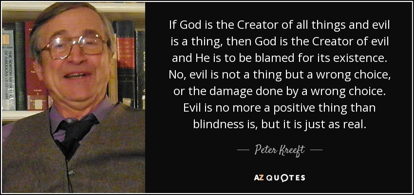 If God is the Creator of all things and evil is a thing, then God is the Creator of evil and He is to be blamed for its existence. No, evil is not a thing but a wrong choice, or the damage done by a wrong choice. Evil is no more a positive thing than blindness is, but it is just as real. - Peter Kreeft