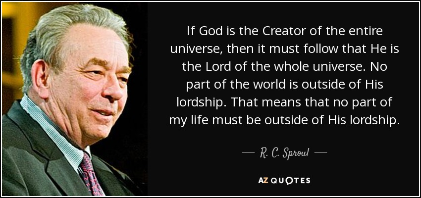 If God is the Creator of the entire universe, then it must follow that He is the Lord of the whole universe. No part of the world is outside of His lordship. That means that no part of my life must be outside of His lordship. - R. C. Sproul