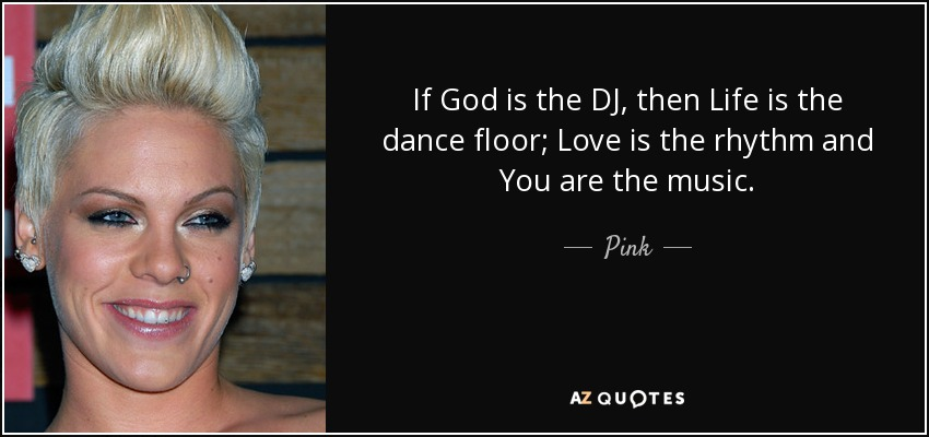If God is the DJ, then Life is the dance floor; Love is the rhythm and You are the music. - Pink