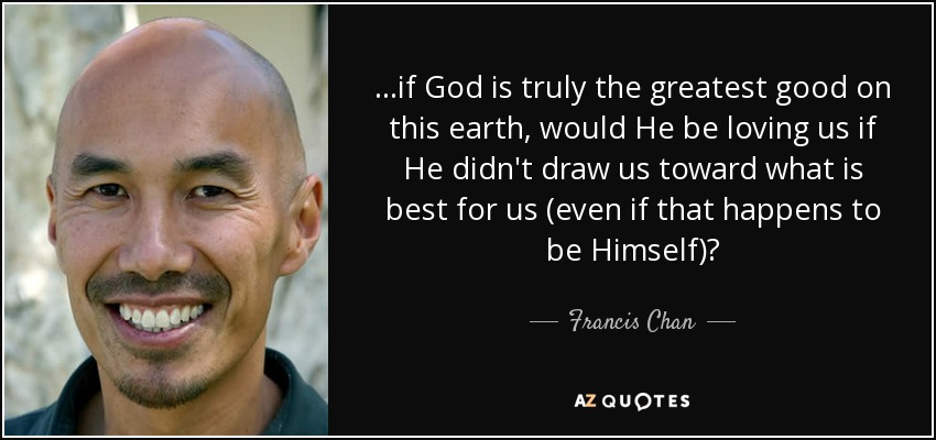 ...if God is truly the greatest good on this earth, would He be loving us if He didn't draw us toward what is best for us (even if that happens to be Himself)? - Francis Chan