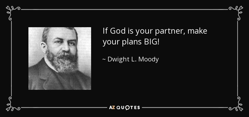 If God is your partner, make your plans BIG! - Dwight L. Moody