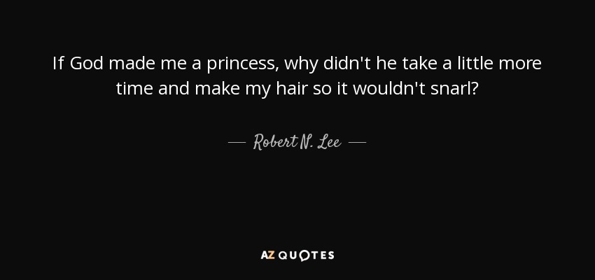 Robert N Lee Quote If God Made Me A Princess Why Didnt He Take
