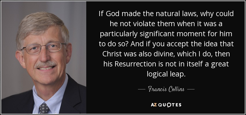 If God made the natural laws, why could he not violate them when it was a particularly significant moment for him to do so? And if you accept the idea that Christ was also divine, which I do, then his Resurrection is not in itself a great logical leap. - Francis Collins