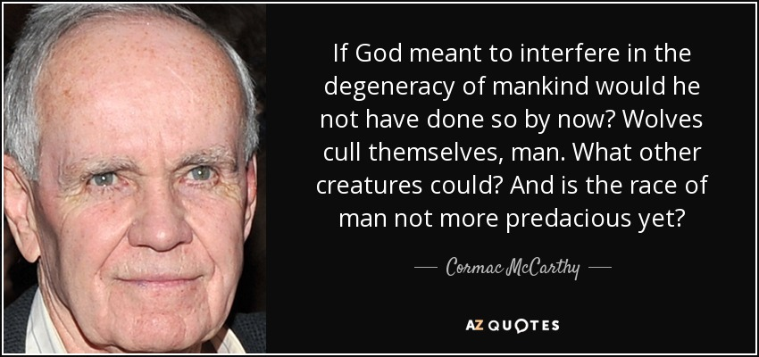 If God meant to interfere in the degeneracy of mankind would he not have done so by now? Wolves cull themselves, man. What other creatures could? And is the race of man not more predacious yet? - Cormac McCarthy