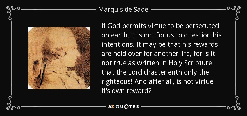 If God permits virtue to be persecuted on earth, it is not for us to question his intentions. It may be that his rewards are held over for another life, for is it not true as written in Holy Scripture that the Lord chastenenth only the righteous! And after all, is not virtue it's own reward? - Marquis de Sade