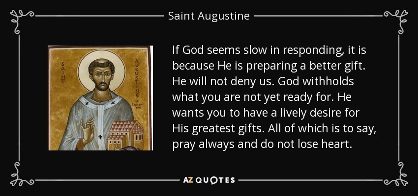 If God seems slow in responding, it is because He is preparing a better gift. He will not deny us. God withholds what you are not yet ready for. He wants you to have a lively desire for His greatest gifts. All of which is to say, pray always and do not lose heart. - Saint Augustine