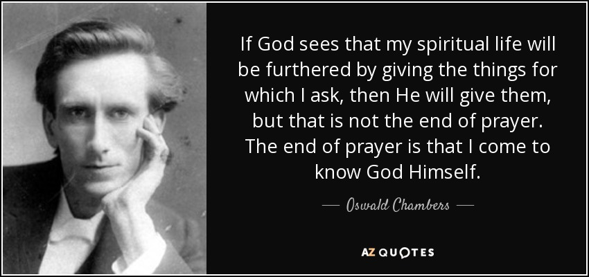 If God sees that my spiritual life will be furthered by giving the things for which I ask, then He will give them, but that is not the end of prayer. The end of prayer is that I come to know God Himself. - Oswald Chambers