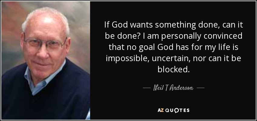 If God wants something done, can it be done? I am personally convinced that no goal God has for my life is impossible, uncertain, nor can it be blocked. - Neil T Anderson