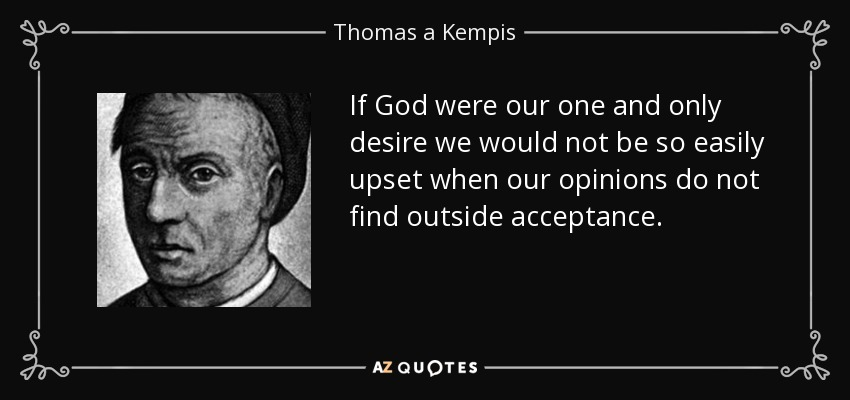 If God were our one and only desire we would not be so easily upset when our opinions do not find outside acceptance. - Thomas a Kempis