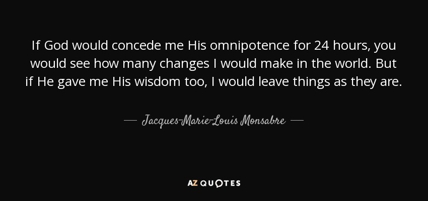 If God would concede me His omnipotence for 24 hours, you would see how many changes I would make in the world. But if He gave me His wisdom too, I would leave things as they are. - Jacques-Marie-Louis Monsabre