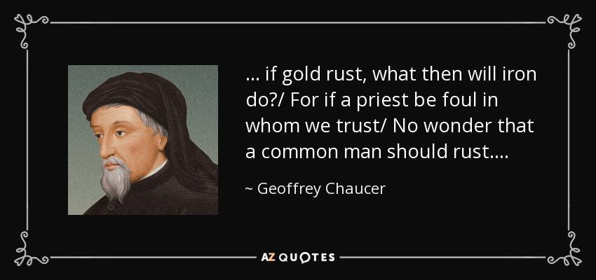 . . . if gold rust, what then will iron do?/ For if a priest be foul in whom we trust/ No wonder that a common man should rust. . . . - Geoffrey Chaucer